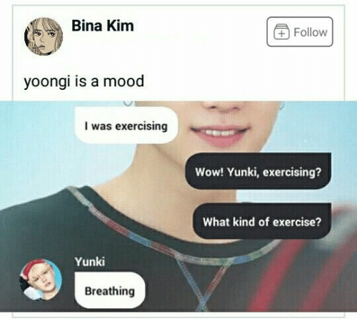 exercising: Bina Kim  +Follow  yoongi is a mood  I was exercising  Wow! Yunki, exercising?  What kind of exercise?  Yunki  Breathing
