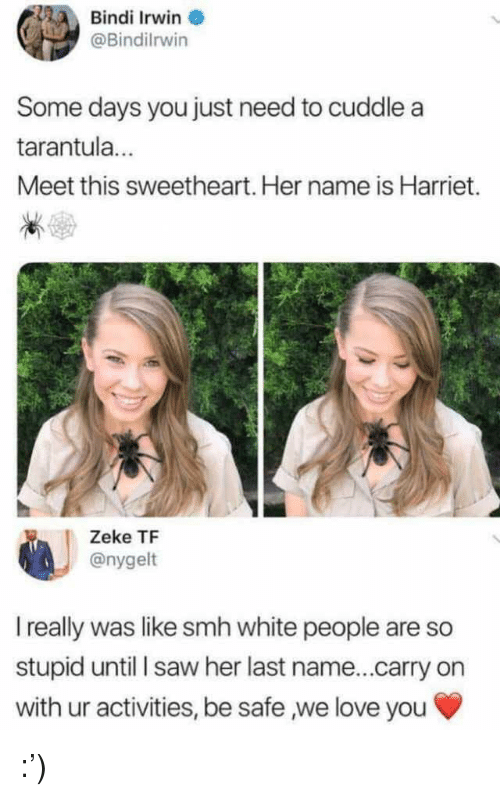 White People Are: Bindi Irwin  @Bindilrwin  Some days you just need to cuddle a  tarantula  Meet this sweetheart. Her name is Harriet.  Zeke TF  @nygelt  I really was like smh white people are so  stupid until saw her last name...carry on  with ur activities, be safe ,we love you :')