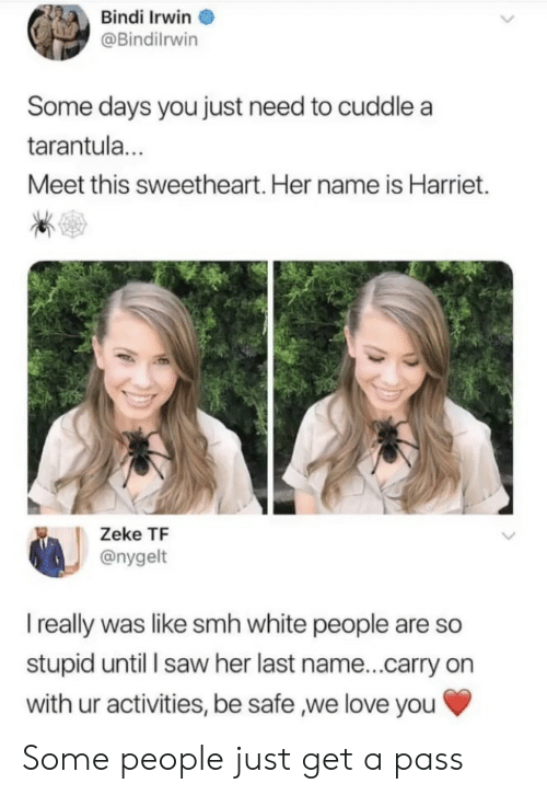 sweetheart: Bindi Irwin  @Bindilrwin  Some days you just need to cuddle a  tarantul...  Meet this sweetheart. Her name is Harriet.  Zeke TF  @nygelt  I really was like smh white people are so  stupid until l saw her last name...carry on  with ur activities, be safe ,we love you Some people just get a pass