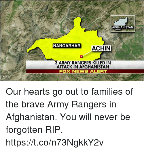 Memes, Army, and Afghanistan: bing  Micronoft Corporation  AFGHANISTAN  NANGARHAR  ACHIN  3 ARMY RANGERS KILLED IN  ATTACK IN AFGHANISTAN  FOX NEVWS ALERT Our hearts go out to families of the brave Army Rangers in Afghanistan. You will never be forgotten RIP. https://t.co/n73NgkkY2v