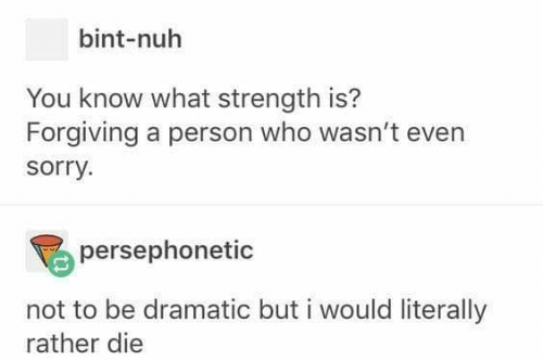 Bint: bint-nuh  You know what strength is?  Forgiving a person who wasn't even  sorry  persephonetic  not to be dramatic but i would literally  rather die
