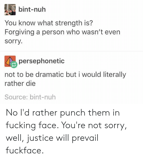 Bint: bint-nuh  You know what strength is?  Forgiving a person who wasn't even  sorry.  persephonetic  not to be dramatic but i would literally  rather die  Source: bint-nuh No I'd rather punch them in fucking face. You're not sorry, well, justice will prevail fuckface.