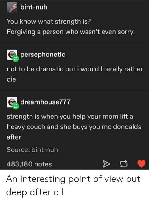 Bint: bint-nuh  You know what strength is?  Forgiving a person who wasn't even sorry.  persephonetic  not to be dramatic but i would literally rather  die  dreamhouse777  strength is when you help your mom lift a  heavy couch and she buys you mc dondalds  after  Source: bint-nuh  483,180 notes  A An interesting point of view but deep after all