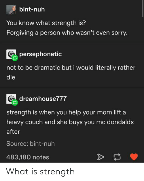 Bint: bint-nuh  You know what strength is?  Forgiving a person who wasn't even sorry.  persephonetic  not to be dramatic but i would literally rather  die  dreamhouse777  strength is when you help your mom lift a  heavy couch and she buys you mc dondalds  after  Source: bint-nuh  483,180 notes  A What is strength