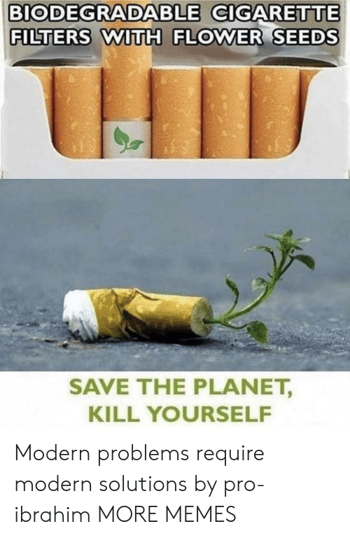 kill yourself: BIODEGRADABLE CIGARETTE  FILTERS WITH FLOWER SEEDS  SAVE THE PLANET,  KILL YOURSELF Modern problems require modern solutions by pro-ibrahim MORE MEMES