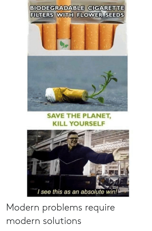 Filters: BIODEGRADABLE GIGARETTE  FILTERS WITH FLOWER SEEDS  SAVE THE PLANET,  KILL YOURSELF  I see this as an absolute win! Modern problems require modern solutions