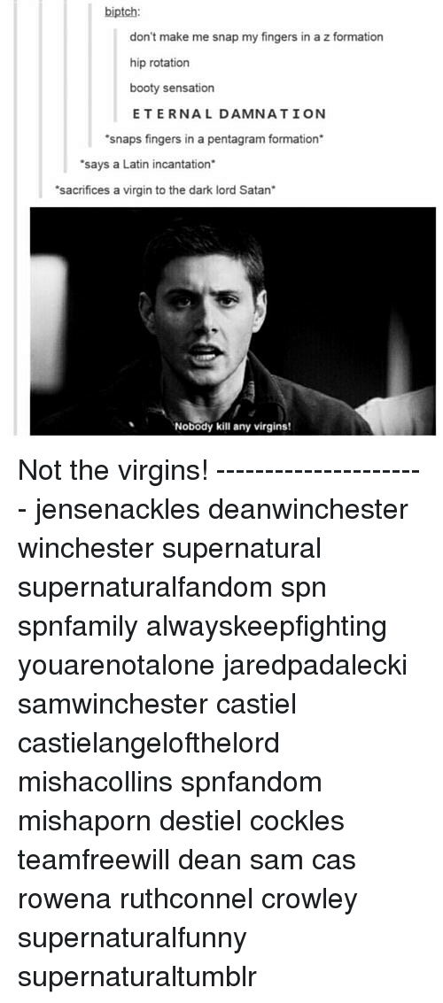 "Booty, Memes, and Virgin: biptch:  don't make me snap my fingers in a z formation  hip rotation  booty sensation  ETERNAL DAMNATION  snaps fingers in a pentagram formation  says a Latin incantation  ""sacrifices a virgin to the dark lord Satan  Nobody kill any virgins! Not the virgins! ---------------------- jensenackles deanwinchester winchester supernatural supernaturalfandom spn spnfamily alwayskeepfighting youarenotalone jaredpadalecki samwinchester castiel castielangelofthelord mishacollins spnfandom mishaporn destiel cockles teamfreewill dean sam cas rowena ruthconnel crowley supernaturalfunny supernaturaltumblr"