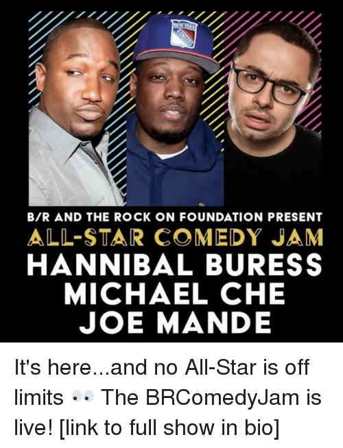 All Star, Sports, and The Rock: BIR AND THE ROCK ON FOUNDATION PRESENT  ALL-STAR COMEDY JAM  HANNIBAL BURESS  MICHAEL CHE  JOE MANDE It's here...and no All-Star is off limits 👀 The BRComedyJam is live! [link to full show in bio]