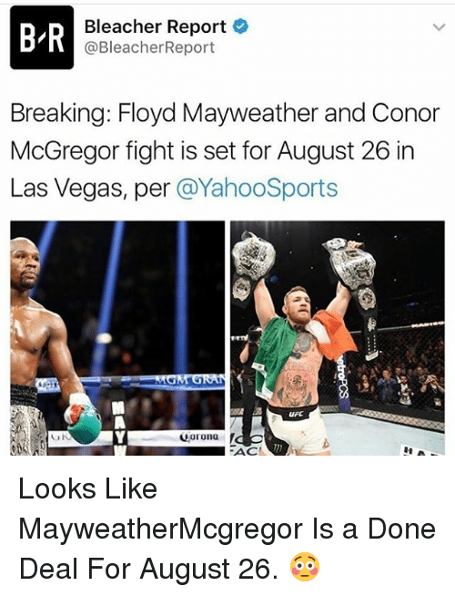 Bleachers: BIR  Bleacher Report  @Bleacher Report  Breaking: Floyd Mayweather and Conor  McGregor fight is set for August 26 in  Las Vegas, per  @YahooSports  uFC  Corona  UN  FACT Looks Like MayweatherMcgregor Is a Done Deal For August 26. 😳