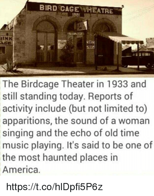 America, Memes, and Music: BIRD CAGE THEATRE  e8  IN  AGE8  The Birdcage Theater in 1933 and  still standing today. Reports of  activity include (but not limited to)  apparitions, the sound of a woman  singing and the echo of old time  music playing. It's said to be one of  the most haunted places in  America. https://t.co/hlDpfi5P6z