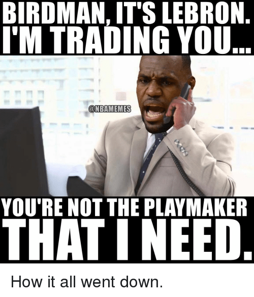 Birdman, Memes, and 🤖: BIRDMAN, ITS LEBRON  ITM TRADING YOU  @NBAMEMES  THAT NEED How it all went down.
