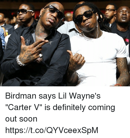 "Birdman, Definitely, and Soon...: Birdman says Lil Wayne's ""Carter V"" is definitely coming out soon https://t.co/QYVceexSpM"