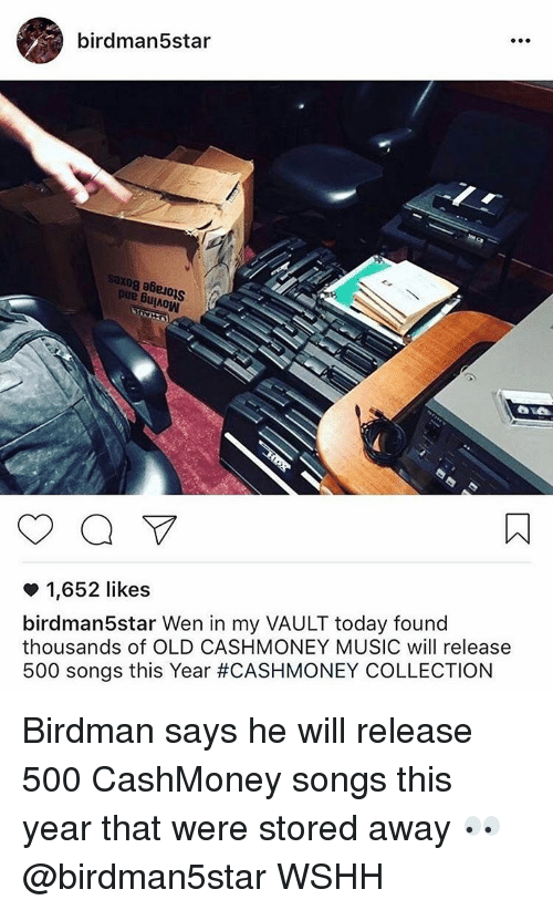 Birdman, Memes, and 🤖: birdman5star  saxog abeuo  Due 1,652 likes  birdman5star Wen in my VAULT today found  thousands of OLD CASHMONEY MUSIC will release  500 songs this Year #CASHMONEY COLLECTION Birdman says he will release 500 CashMoney songs this year that were stored away 👀 @birdman5star WSHH