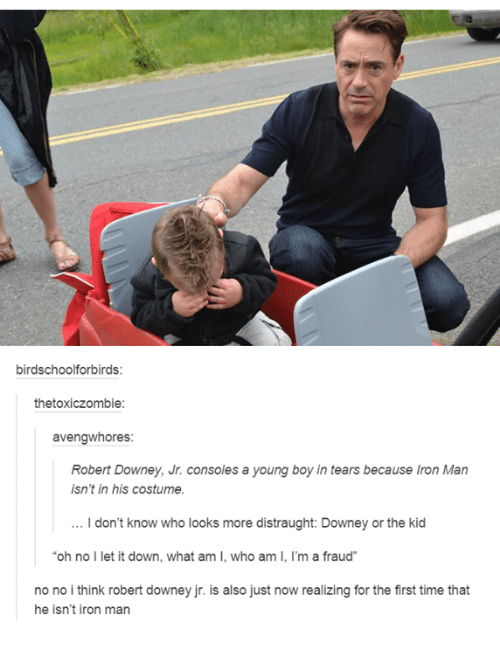 Dank, 🤖, and Iron: birdschoolforbirds:  thetoxiczombie  avengwhores:  Robert Downey, Jr. consoles a young boy in tears because Iron Man  isn't in his costume.  don't know who looks more distraught: Downey or the kid  oh no  l et it down, what am I, who am I, I'm a fraud  no no i think robert downey jr. is also just now realizing for the first time that  he isn't iron man