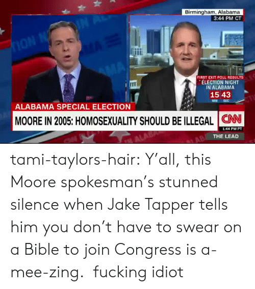 Jake Tapper: Birmingham, Alabama  3:44 PM CT  FIRST EXIT POLL RESULTS  ELECTION NIGHT  IN ALABAMA  ITI  15 43  Misi SE  ALABAMA SPECIAL ELECTION  MOORE IN 2005: HOMOSEXUALITY SHOULD BE ILLEGAL CNN  1:44 PM PT  THE LEAD tami-taylors-hair: Y'all, this Moore spokesman's stunned silence when Jake Tapper tells him you don't have to swear on a Bible to join Congress is a-mee-zing.   fucking idiot