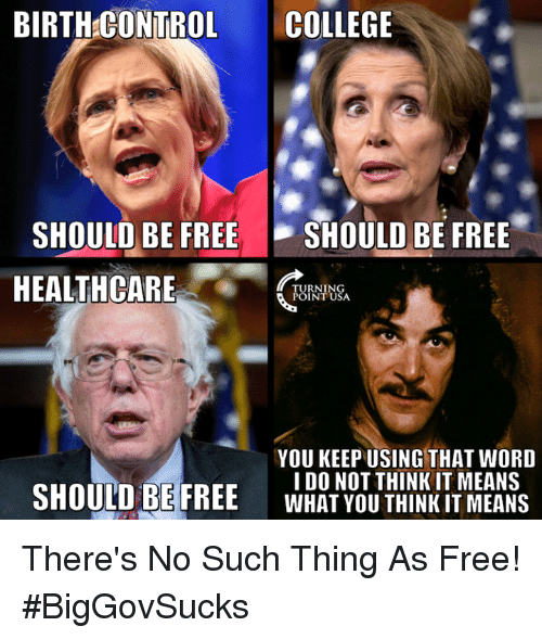 College, Memes, and Control: BIRTH:CONTROL COLLEGE  SHOULD BE FREE SHOULD BE FREE  HEALTHCARE  TURNIN  POINT USA  YOU KEEP USING THAT WORD  IDO NOT THINK IT MEANS  WHAT YOU THINKIT MEANS  SHOULD BE FREE There's No Such Thing As Free! #BigGovSucks
