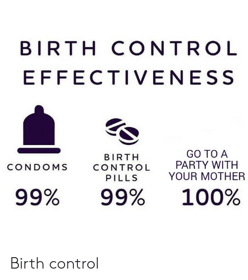 Birth Control: BIRTH CONTROL  EFFECTIVENESS  GO TO A  PARTY WITH  YOUR MOTHER  BIRTH  CONDOMS  CONTROL  PILLS  99%  99%  100% Birth control