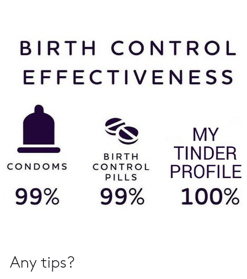 Birth Control: BIRTH CONTROL  EFFECTIVENESS  MY  TINDER  PROFILE  BIRTH  CONDOMS  CONTROL  PILLS  99%  99%  100% Any tips?