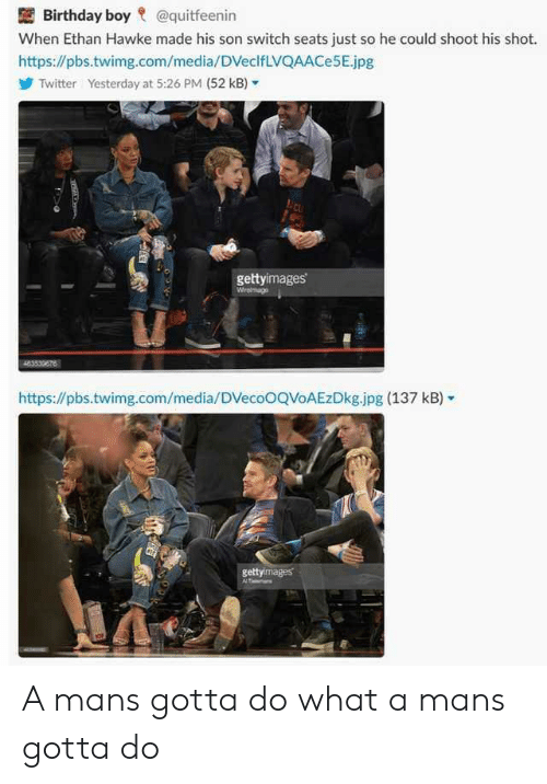 hawke: Birthday boy @quitfeenin  When Ethan Hawke made his son switch seats just so he could shoot his shot.  https://pbs.twimg.com/media/DVeclfLVQAACe5E.jpg  Twitter  Yesterday at 5:26 PM (52 kB,-  gettyimages  https://pbs.twimg.com/media/DVecoOQVoAEzDkg.jpg (137 kB)  gettyimages A mans gotta do what a mans gotta do