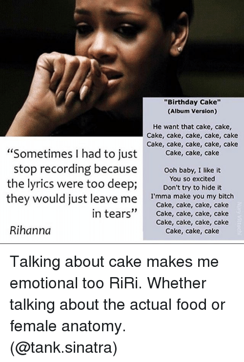"""cake cake cake cake: """"Birthday Cake""""  (Album Version)  He want that cake, cake,  Cake, cake, cake, cake, cake  Cake, cake, cake, cake, cake  """"Sometimes I had to just  Cake, cake, cake  stop recording because  ooh baby, I like it  the lyrics were too deep;  You so excited  it  Don't try to hide they would just leave me  I'mma make you my bitch  Cake, cake, cake, cake  in tears  Cake, cake, cake, cake  Cake, cake, cake, cake  Rihanna  Cake, cake, cake Talking about cake makes me emotional too RiRi. Whether talking about the actual food or female anatomy. (@tank.sinatra)"""