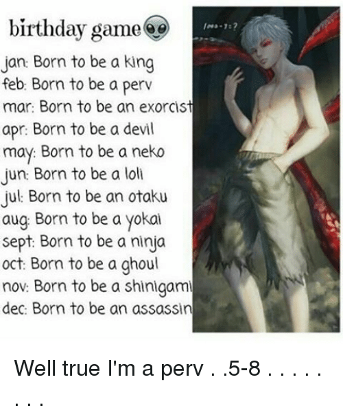 Perve: birthday game  Jan: Born to be a king  feb: Born to be a perv  mar: Born to be an exorcist  apr: Born to be a devil  may: Born to be a neko  Jun: Born to be a loll  Jul Born to be an otaku  aug Born to be a yokai  Sept: Born to be a ninja  oct: Born to be a ghoul  nov: Born to be a Shingami  dec: Born to be an assassin Well true I'm a perv . .5-8 . . . . . . . .