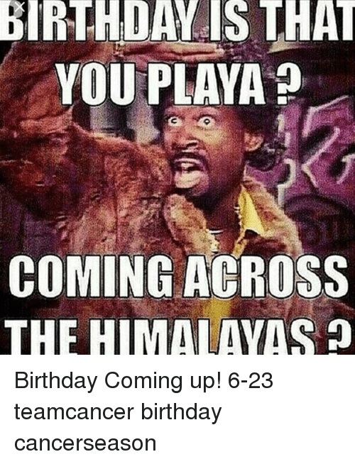 Birthday, Memes, and 🤖: BIRTHDAY IS THAT  YOU PLAYA  COMING ACROSS  THE HIMALAYAS Birthday Coming up! 6-23 teamcancer birthday cancerseason