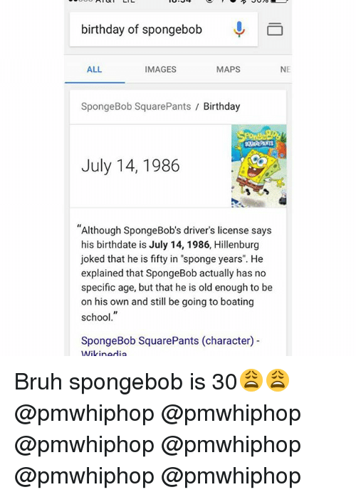 "Birthday, Bruh, and Memes: birthday of spongebob  ALL.  NE  IMAGES  MAPS  SpongeBob SquarePants  Birthday  July 14, 1986  ""Although SpongeBob's driver's license says  his birthdate is July 14, 1986, Hillenburg  joked that he is fifty in ""sponge years"". He  explained that SpongeBob actually has no  specific age, but that he is old enough to be  on his own and still be going to boating  school  SpongeBob SquarePants (character)  Wikipedia Bruh spongebob is 30😩😩 @pmwhiphop @pmwhiphop @pmwhiphop @pmwhiphop @pmwhiphop @pmwhiphop"