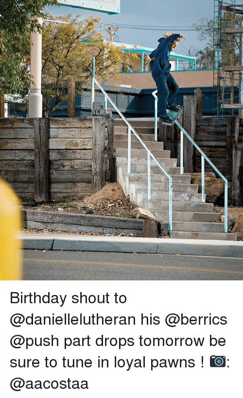 Birthday, Memes, and Tomorrow: Birthday shout to @daniellelutheran his @berrics @push part drops tomorrow be sure to tune in loyal pawns ! 📷: @aacostaa