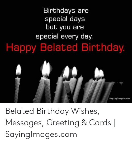 Happy Belated: Birthdays are  special days  but you are  special every day.  Happy Belated Birthday.  SayingImages.com Belated Birthday Wishes, Messages, Greeting & Cards   SayingImages.com
