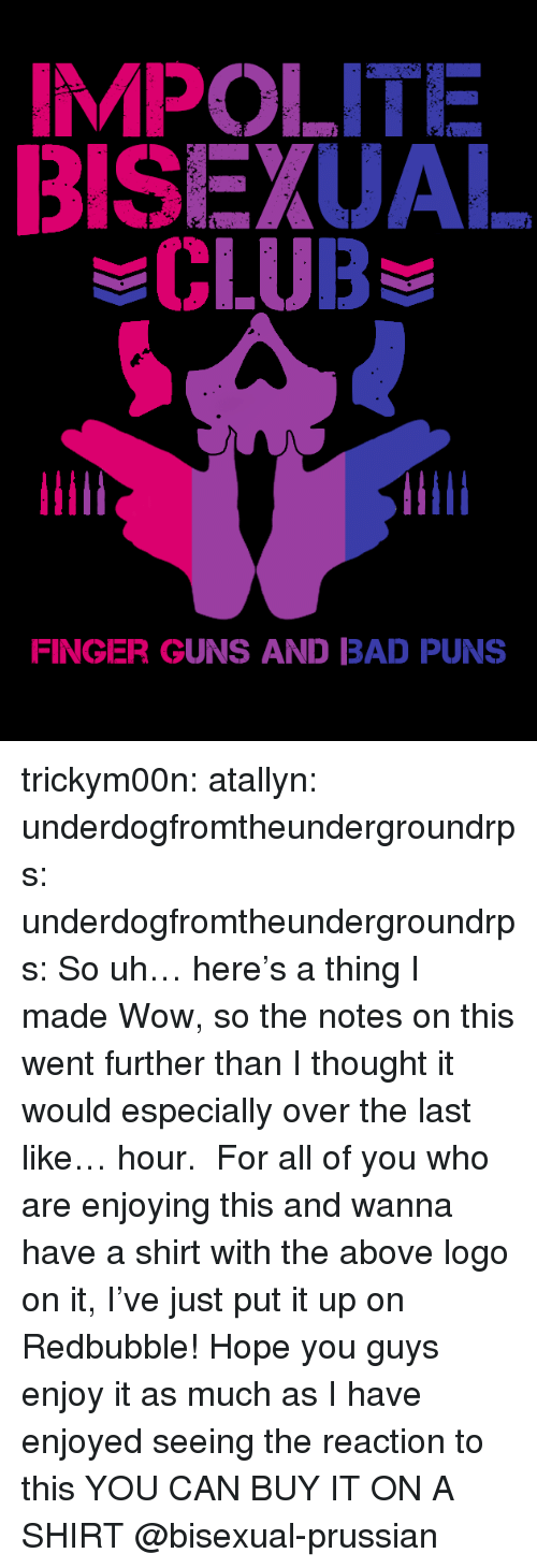Bad Puns: BISEXUAL  CLUB  FINGER GUNS AND BAD PUNS trickym00n:  atallyn: underdogfromtheundergroundrps:   underdogfromtheundergroundrps: So uh… here's a thing I made Wow, so the notes on this went further than I thought it would especially over the last like… hour. For all of you who are enjoying this and wanna have a shirt with the above logo on it, I've just put it up on Redbubble! Hope you guys enjoy it as much as I have enjoyed seeing the reaction to this   YOU CAN BUY IT ON A SHIRT   @bisexual-prussian