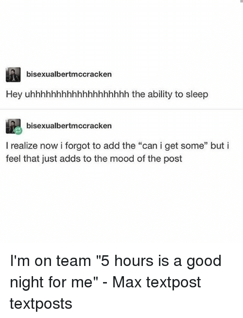 """Memes, Mood, and Good: bisexualbertmccrackern  Hey uhhhhhhhhhhhhhhhhhhh the ability to sleep  bisexualbertmccracken  I realize now i forgot to add the """"can i get some"""" but i  feel that just adds to the mood of the post I'm on team """"5 hours is a good night for me"""" - Max textpost textposts"""