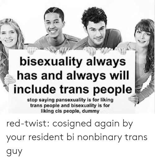 Bisexuality: bisexuality always  has and always will  include trans people  stop saying pansexuality is for liking  trans people and bisexuality is for  liking cis people, dummy red-twist:  cosigned again by your resident bi nonbinary trans guy