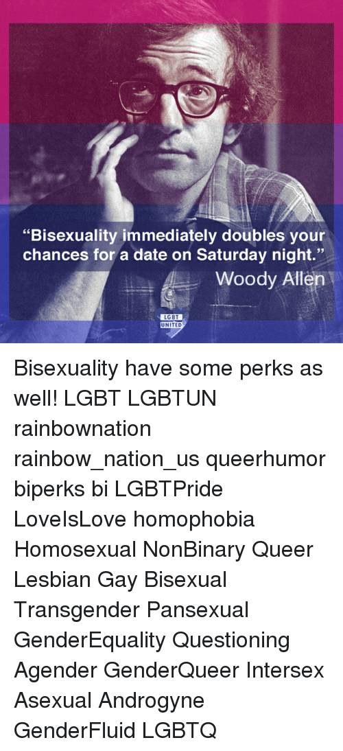 """Bisexuality: """"Bisexuality immediately doubles your  chances for a date on Saturday night.""""  Woody Allen  LGBT  UNITED Bisexuality have some perks as well! LGBT LGBTUN rainbownation rainbow_nation_us queerhumor biperks bi LGBTPride LoveIsLove homophobia Homosexual NonBinary Queer Lesbian Gay Bisexual Transgender Pansexual GenderEquality Questioning Agender GenderQueer Intersex Asexual Androgyne GenderFluid LGBTQ"""