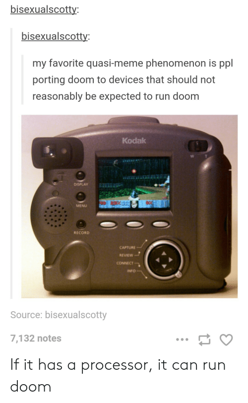processor: bisexualscotty  bisexualscotty  my favorite quasi-meme phenomenon is ppl  porting doom to devices that should not  reasonably be expected to run doom  Kodak  DISPLAY  MENU  RECORD  CAPTURE  REVIEW  CONNECT  INFO  Source: bisexualscotty  7,132 notes If it has a processor, it can run doom