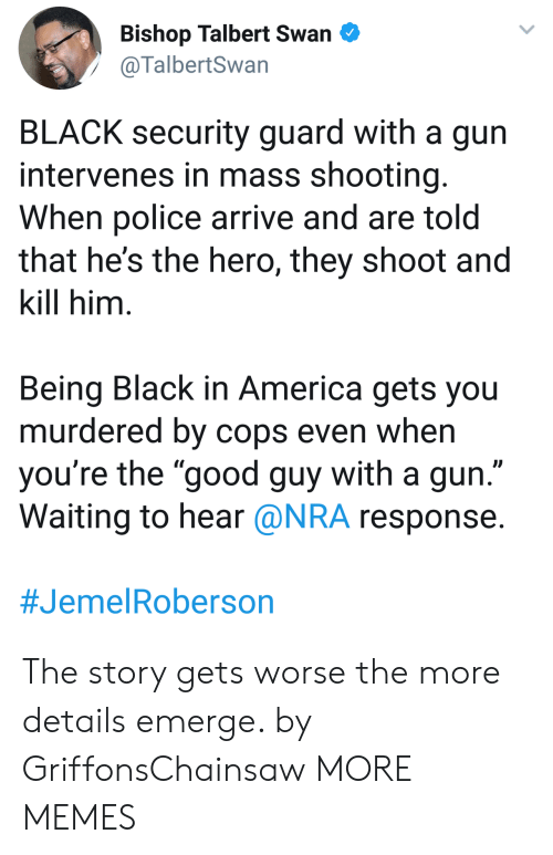 """Being Black: Bishop Talbert Swan  @TalbertSwan  BLACK security guard with a gun  intervenes in mass shooting  When police arrive and are told  that he's the hero, they shoot and  kill him  Being Black in America gets you  murdered by cops even when  you're the """"good guy with a gun  Waiting to hear @NRA response  The story gets worse the more details emerge. by GriffonsChainsaw MORE MEMES"""