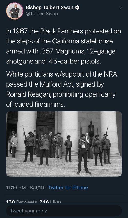 reagan: Bishop Talbert Swan  @TalbertSwan  In 1967 the Black Panthers protested on  the steps of the California statehouse  armed with .357 Magnums, 12-gauge  shotguns and .45-caliber pistols.  White politicians w/support of the NRA  passed the Mulford Act, signed by  Ronald Reagan, prohibiting open carry  of loaded firearmms.  11:16 PM · 8/4/19 · Twitter for iPhone  130 Retweets 246 Likes  Tweet your reply