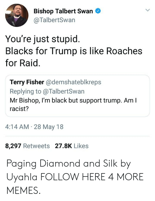 Im Black: Bishop Talbert Swan  @TalbertSwan  You're just stupid  Blacks for Trump is like Roaches  for Raid.  Terry Fisher @demshateblkreps  Replying to @TalbertSwan  Mr Bishop, I'm black but support trump. Am I  racist?  4:14 AM 28 May 18  8,297 Retweets 27.8K Likes Paging Diamond and Silk by Uyahla FOLLOW HERE 4 MORE MEMES.