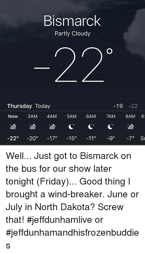 Dank, 🤖, and North Dakota: Bismarck  Partly Cloudy  Thursday Today  19  22  Now  3AM 4AM  5AM  6AM  TAM  8AM 8  22  200  17o  150  11°  -9° -7° St Well... Just got to Bismarck on the bus for our show later tonight (Friday)... Good thing I brought a wind-breaker.  June or July in North Dakota?  Screw that!  #jeffdunhamlive or #jeffdunhamandhisfrozenbuddies