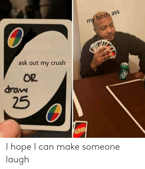 Uno: bitch ass  my  ask out my crush  OR  draw  25  UNO I hope I can make someone laugh