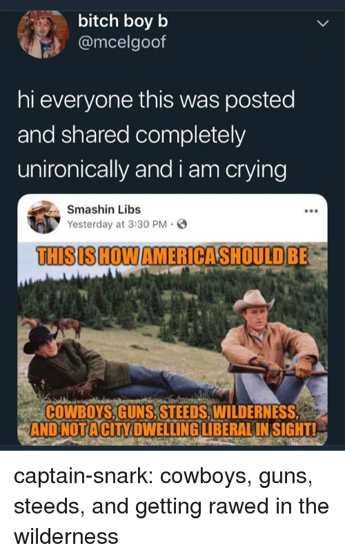 Wilderness: bitch boy b  @mcelgoof  hi everyone this was posted  and shared completely  unironically and i am crying  Smashin Libs  Yesterday at 3:30 PM.  THISIS HOWAMERICASHOULDBE  COWBOYS,GUNS, STEEDS,WILDERNESS  AND NOTACİTY DWELLING LIBERAL INSIGHTL captain-snark:  cowboys, guns, steeds, and getting rawed in the wilderness
