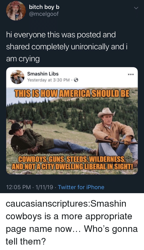 Hi Everyone: bitch boyb  @mcelgoof  hi everyone this was posted and  shared completely unironically and i  am crying  Smashin Libs  Yesterday at 3:30 PM-  THISISHOWAMERICASHOULD BE  COWBOYS,GUNS, STEEDS,WILDERNES  ANDNOTACİTY DWELLINGLİBERAL INSIGHT!  12:05 PM 1/11/19 Twitter for iPhone caucasianscriptures:Smashin cowboys is a more appropriate page name now…  Who's gonna tell them?