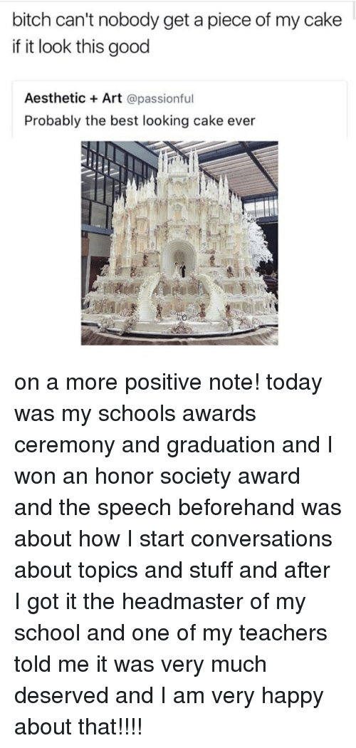 Bitch, Memes, and School: bitch can't nobody get a piece of my cake  if it look this good  Aesthetic Art  apassionful  Probably the best looking cake ever on a more positive note! today was my schools awards ceremony and graduation and I won an honor society award and the speech beforehand was about how I start conversations about topics and stuff and after I got it the headmaster of my school and one of my teachers told me it was very much deserved and I am very happy about that!!!!