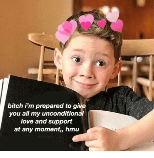 Bitch, Love, and Hmu: bitch i'm prepared to give  you all my unconditional  love and support  at any moment,, hmu