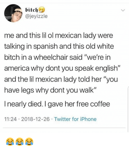 """White Bitch: bitch  @jeyizzle  me and this lil ol mexican lady were  talking in spanish and this old white  bitch in a wheelchair said """"we're in  america why dont you speak english""""  and the lil mexican lady told her """"you  have legs why dont you walk""""  I nearly died. I gave her free coffee  11:24 2018-12-26 Twitter for iPhone 😂😂😂"""
