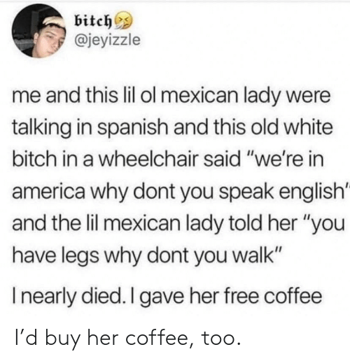 "Speak English: bitch  @jeyizzle  me and this lil ol mexican lady were  talking in spanish and this old white  bitch in a wheelchair said ""we're in  america why dont you speak english  and the lil mexican lady told her ""you  have legs why dont you walk""  Inearly died. I gave her free coffee I'd buy her coffee, too."