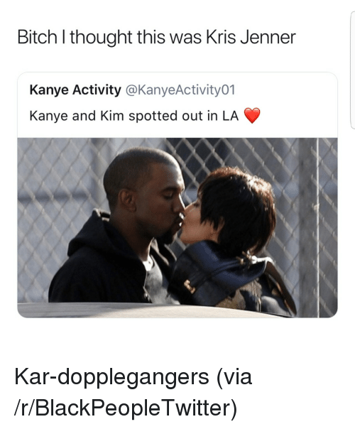 Kris Jenner: Bitch l thought this was Kris Jenner  Kanye Activity @KanyeActivity01  Kanye and Kim spotted out in LA <p>Kar-dopplegangers (via /r/BlackPeopleTwitter)</p>