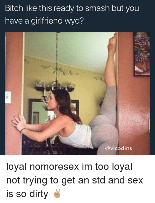 You Have A Girlfriend: Bitch like this ready to smash but you  have a girlfriend wyd?  @vicodins loyal nomoresex im too loyal not trying to get an std and sex is so dirty ✌🏽