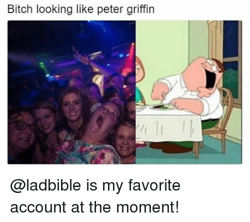 Peter Griffin: Bitch looking like peter griffin @ladbible is my favorite account at the moment!