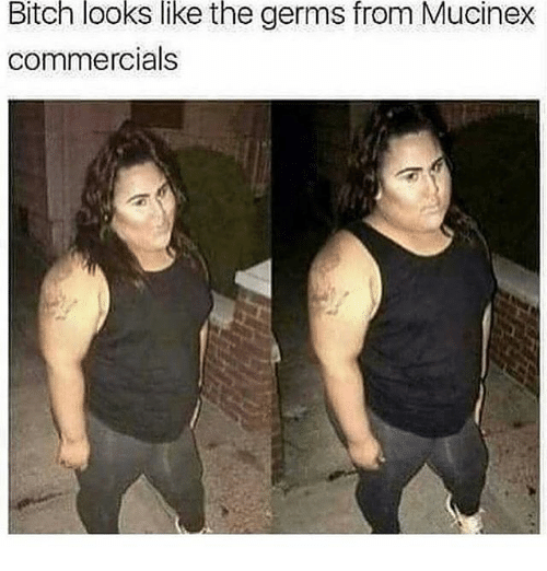 mucinex: Bitch  looks  like  the  germs  from  Mucinex  commercials