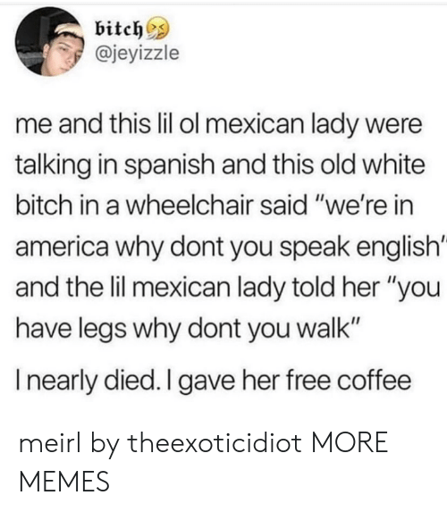 "Speak English: bitch^s  @jeyizzle  me and this lil ol mexican lady were  talking in spanish and this old white  bitch in a wheelchair said ""we're in  america why dont you speak english'  and the lil mexican lady told her ""you  have legs why dont you walk""  I nearly died. I gave her free coffee meirl by theexoticidiot MORE MEMES"